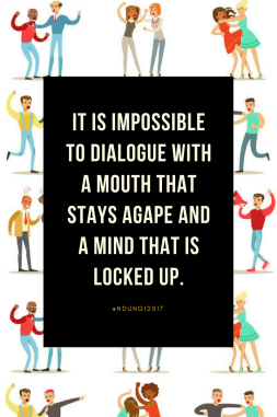 It is impossible to dialogue with a mouth that stays agape and a mind that is locked up.